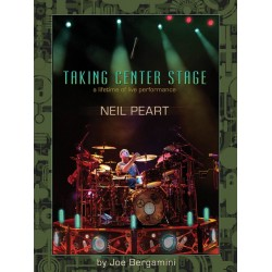 Bergamini, Joe: Neil Peart - Taking Center Stage : A Lifetime of Life Performance